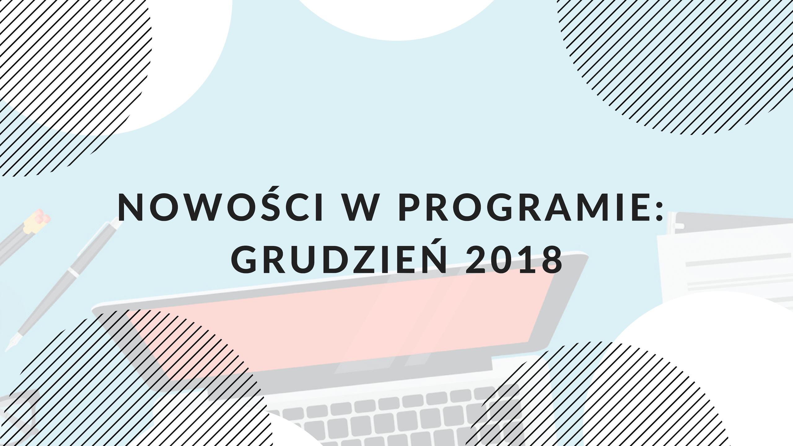Nowe funkcjonalności w programie: grudzień 2018