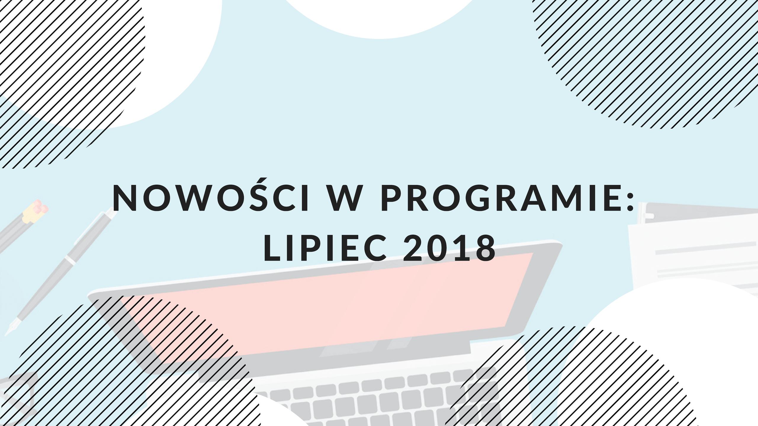 Nowe funkcjonalności w programie: lipiec 2018