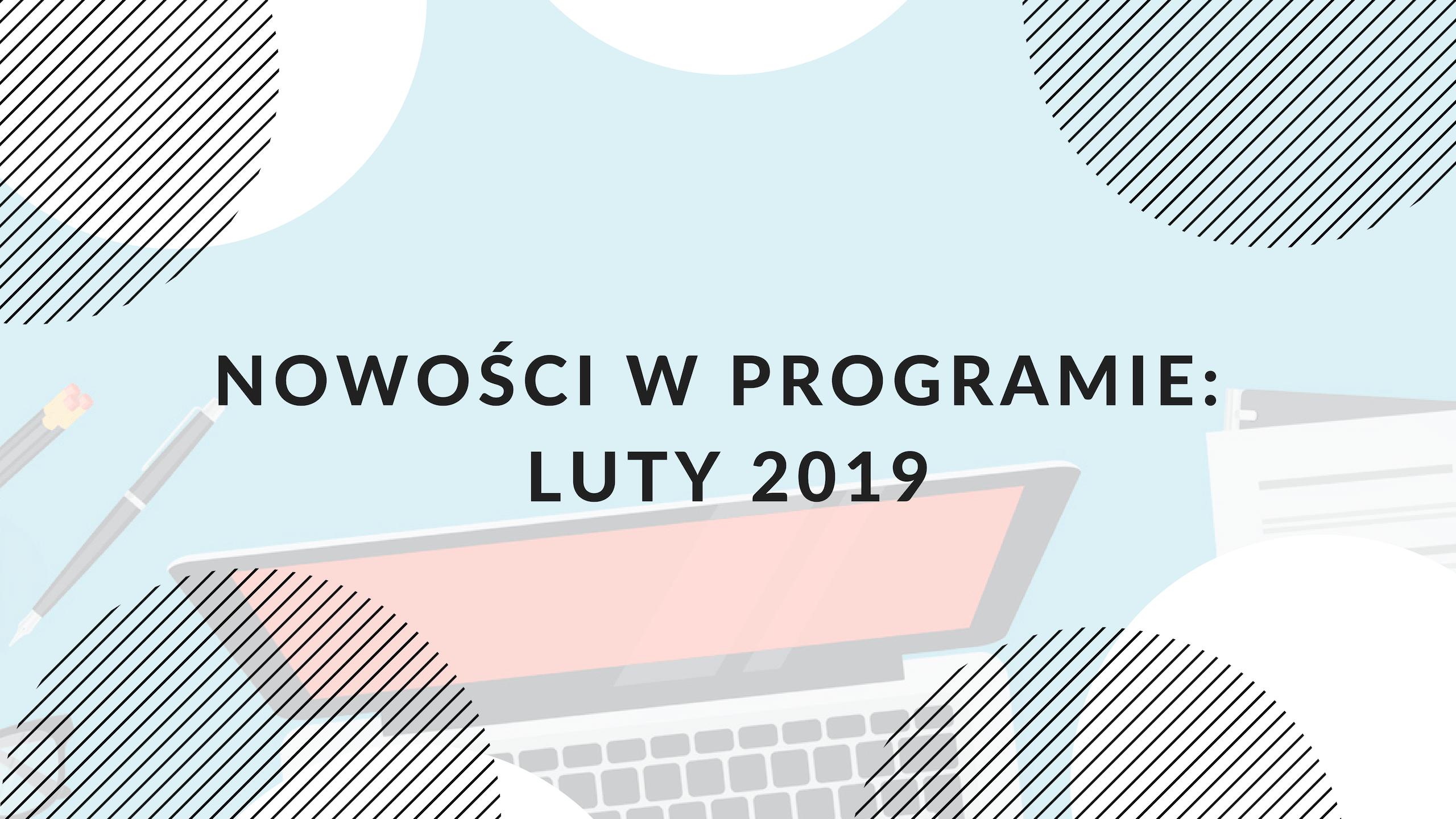 Nowe funkcjonalności w programie: luty 2019