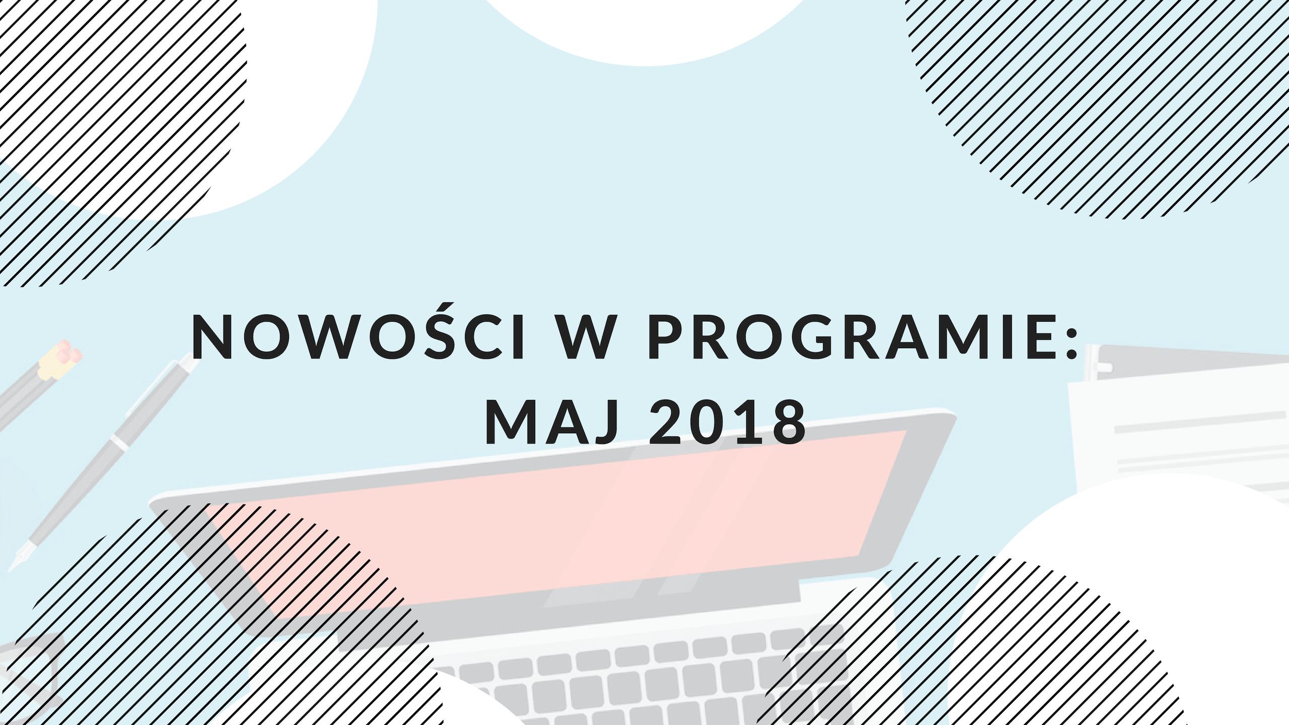Nowe funkcjonalności w programie: maj 2018